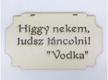 """""""Higgy nekem, tudsz táncolni! Vodka"""" tábla 20cm"""